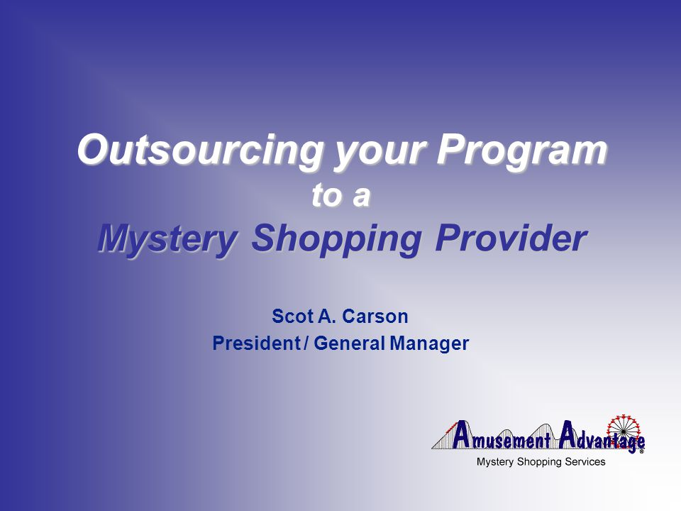Outsourcing your Program to a Mystery Shopping Provider Scot A. Carson President / General Manager