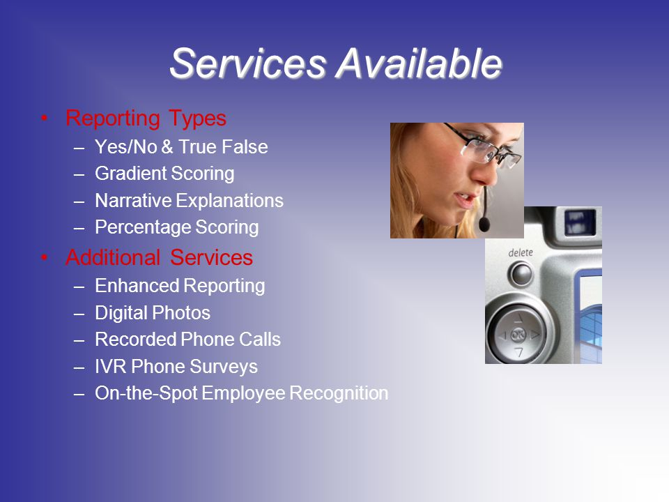 Services Available Reporting Types –Yes/No & True False –Gradient Scoring –Narrative Explanations –Percentage Scoring Additional Services –Enhanced Reporting –Digital Photos –Recorded Phone Calls –IVR Phone Surveys –On-the-Spot Employee Recognition
