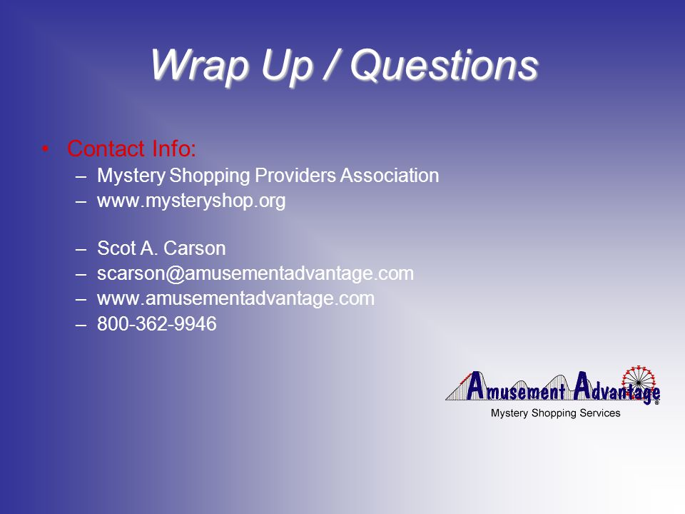 Wrap Up / Questions Contact Info: –Mystery Shopping Providers Association –www.mysteryshop.org –Scot A.