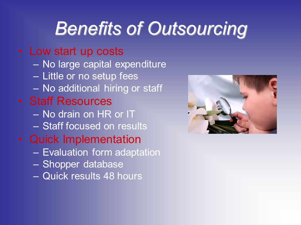 Benefits of Outsourcing Low start up costs –No large capital expenditure –Little or no setup fees –No additional hiring or staff Staff Resources –No d