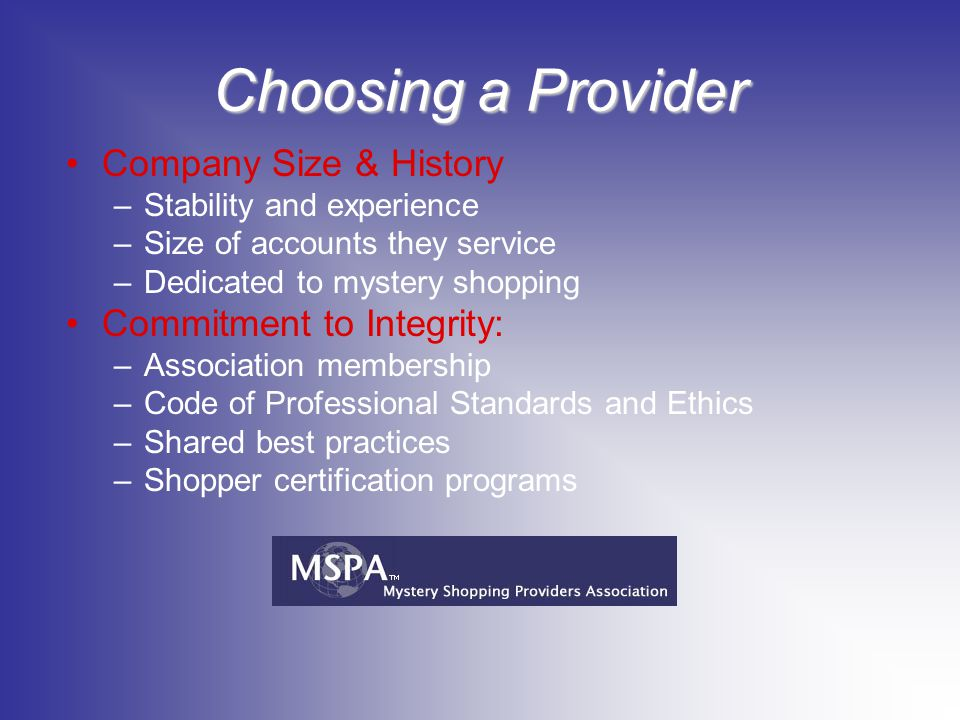 Choosing a Provider Company Size & History –Stability and experience –Size of accounts they service –Dedicated to mystery shopping Commitment to Integrity: –Association membership –Code of Professional Standards and Ethics –Shared best practices –Shopper certification programs