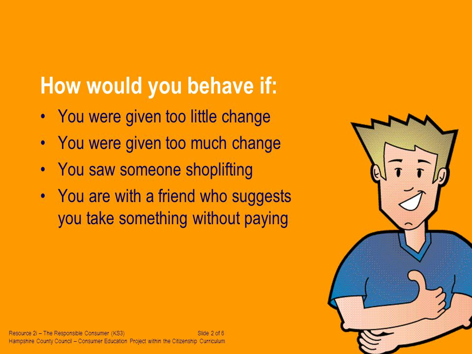 How would you behave if: You were given too little change You were given too much change You saw someone shoplifting You are with a friend who suggests you take something without paying Resource 2i – The Responsible Consumer (KS3) Slide 2 of 6 Hampshire County Council – Consumer Education Project within the Citizenship Curriculum