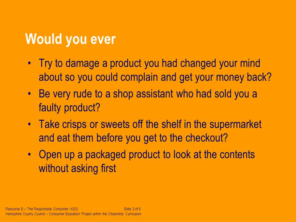 Would you ever Try to damage a product you had changed your mind about so you could complain and get your money back.