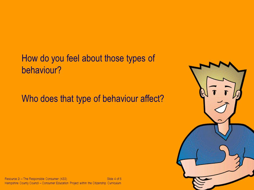 How do you feel about those types of behaviour. Who does that type of behaviour affect.