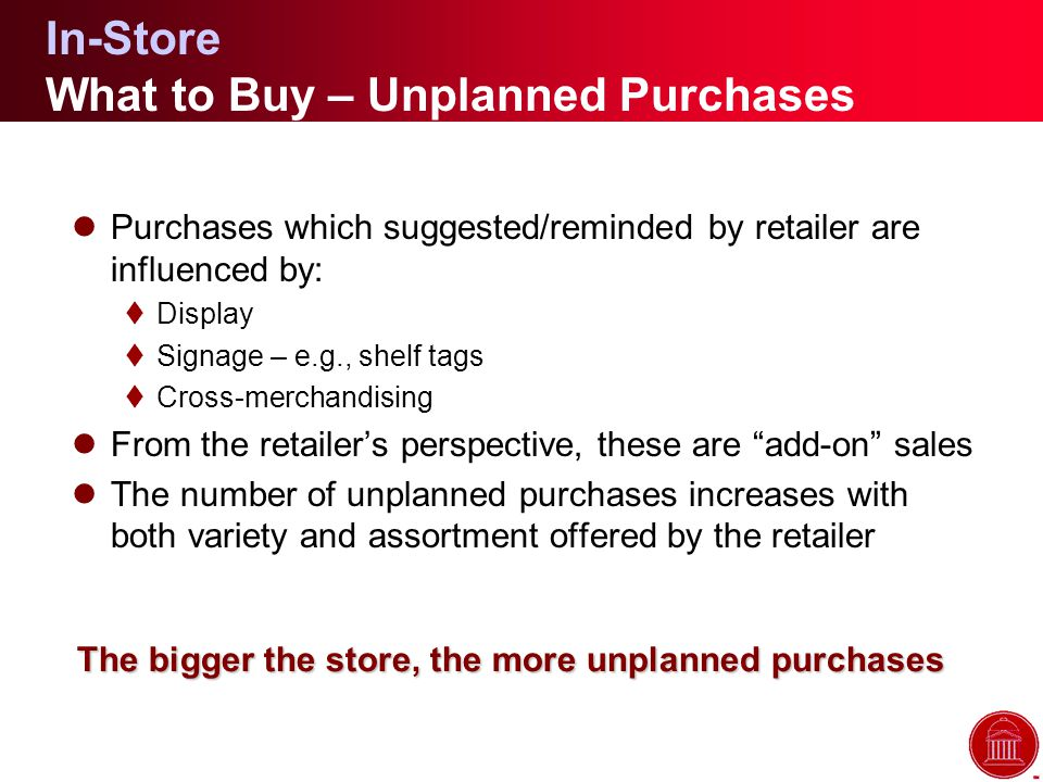 In-Store What to Buy – Unplanned Purchases lPurchases which suggested/reminded by retailer are influenced by: tDisplay tSignage – e.g., shelf tags tCross-merchandising lFrom the retailer's perspective, these are add-on sales lThe number of unplanned purchases increases with both variety and assortment offered by the retailer The bigger the store, the more unplanned purchases