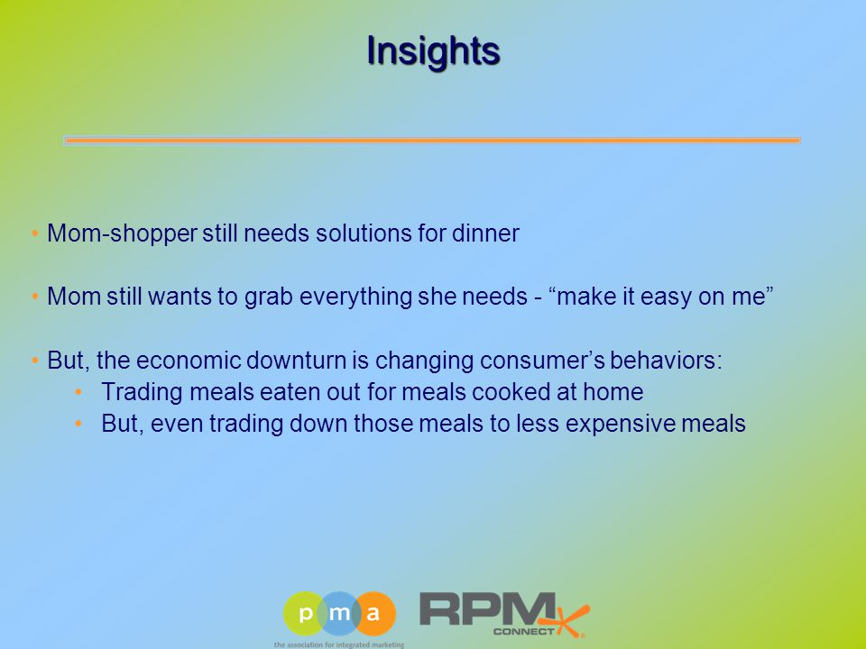 Mom-shopper still needs solutions for dinner Mom still wants to grab everything she needs - make it easy on me But, the economic downturn is changing consumer's behaviors: Trading meals eaten out for meals cooked at home But, even trading down those meals to less expensive meals Insights