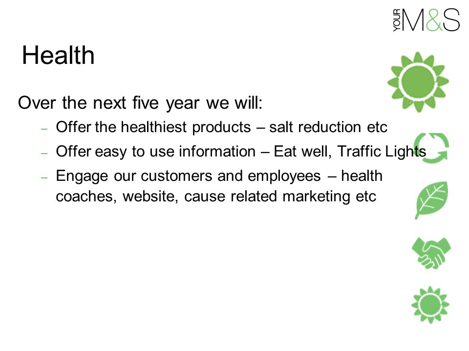 Health Over the next five year we will: – Offer the healthiest products – salt reduction etc – Offer easy to use information – Eat well, Traffic Lights – Engage our customers and employees – health coaches, website, cause related marketing etc