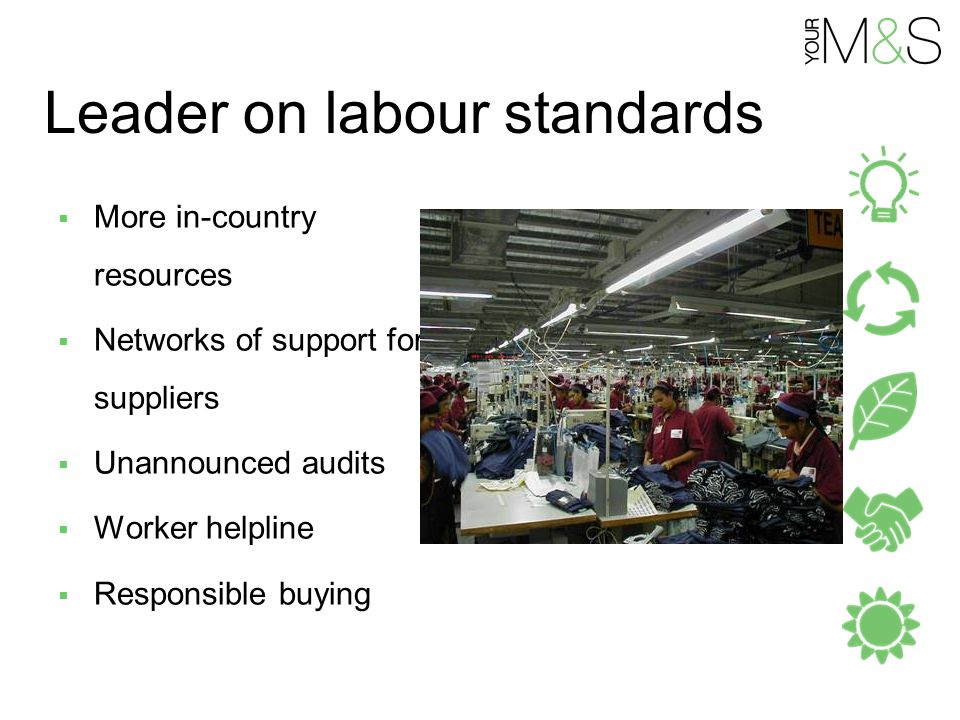 Leader on labour standards  More in-country resources  Networks of support for suppliers  Unannounced audits  Worker helpline  Responsible buying