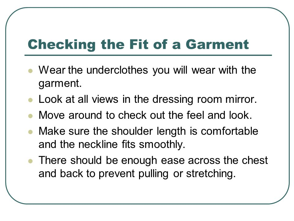 Checking the Fit of a Garment Wear the underclothes you will wear with the garment.