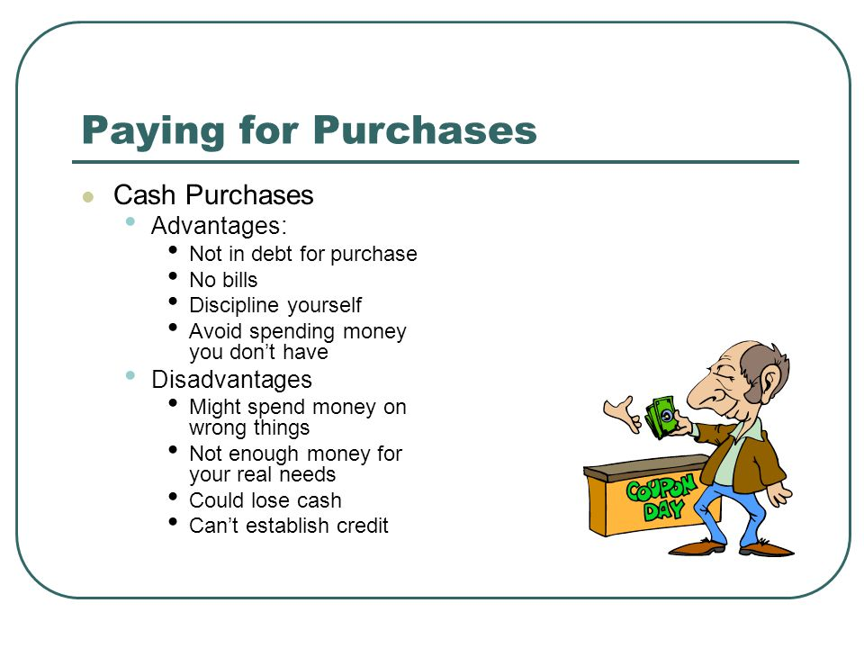 Paying for Purchases Cash Purchases Advantages: Not in debt for purchase No bills Discipline yourself Avoid spending money you don't have Disadvantages Might spend money on wrong things Not enough money for your real needs Could lose cash Can't establish credit