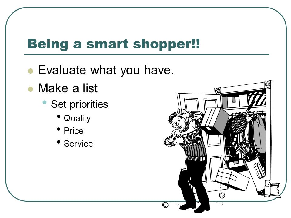 Being a smart shopper!! Evaluate what you have. Make a list Set priorities Quality Price Service
