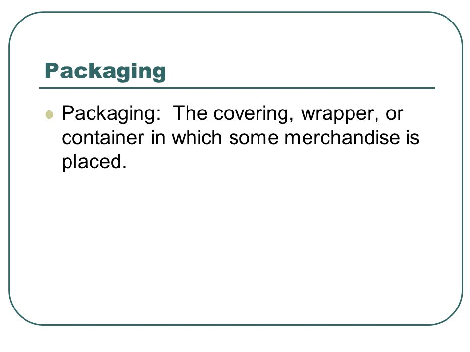 Packaging Packaging: The covering, wrapper, or container in which some merchandise is placed.