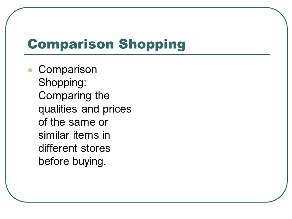 Comparison Shopping Comparison Shopping: Comparing the qualities and prices of the same or similar items in different stores before buying.