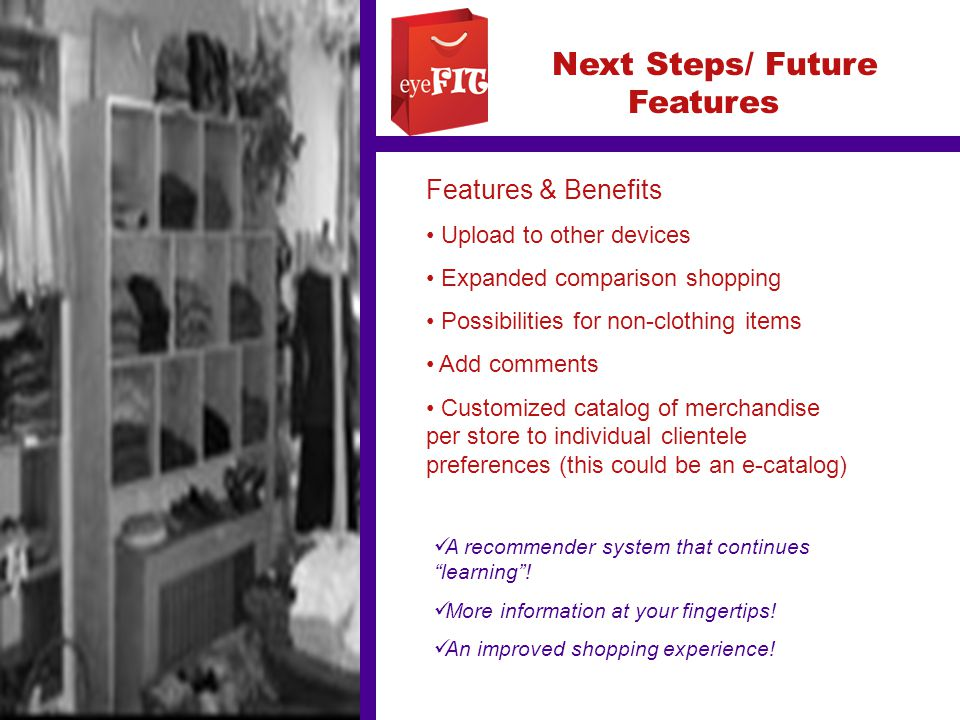 Next Steps/ Future Features Features & Benefits Upload to other devices Expanded comparison shopping Possibilities for non-clothing items Add comments