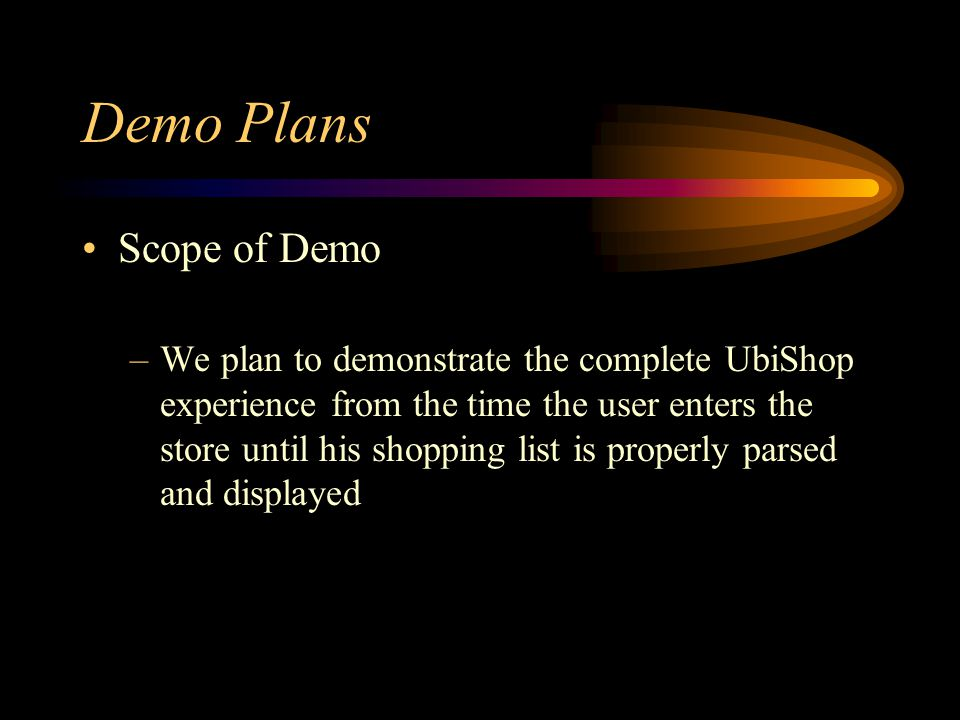 Demo Plans Scope of Demo –We plan to demonstrate the complete UbiShop experience from the time the user enters the store until his shopping list is properly parsed and displayed