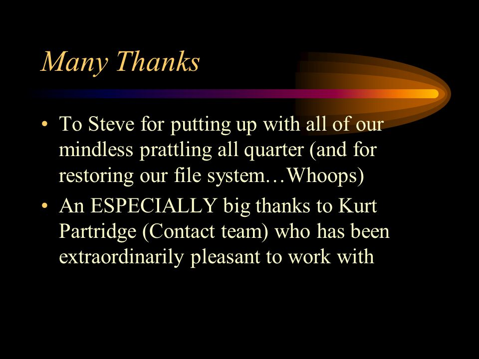 Many Thanks To Steve for putting up with all of our mindless prattling all quarter (and for restoring our file system…Whoops) An ESPECIALLY big thanks to Kurt Partridge (Contact team) who has been extraordinarily pleasant to work with