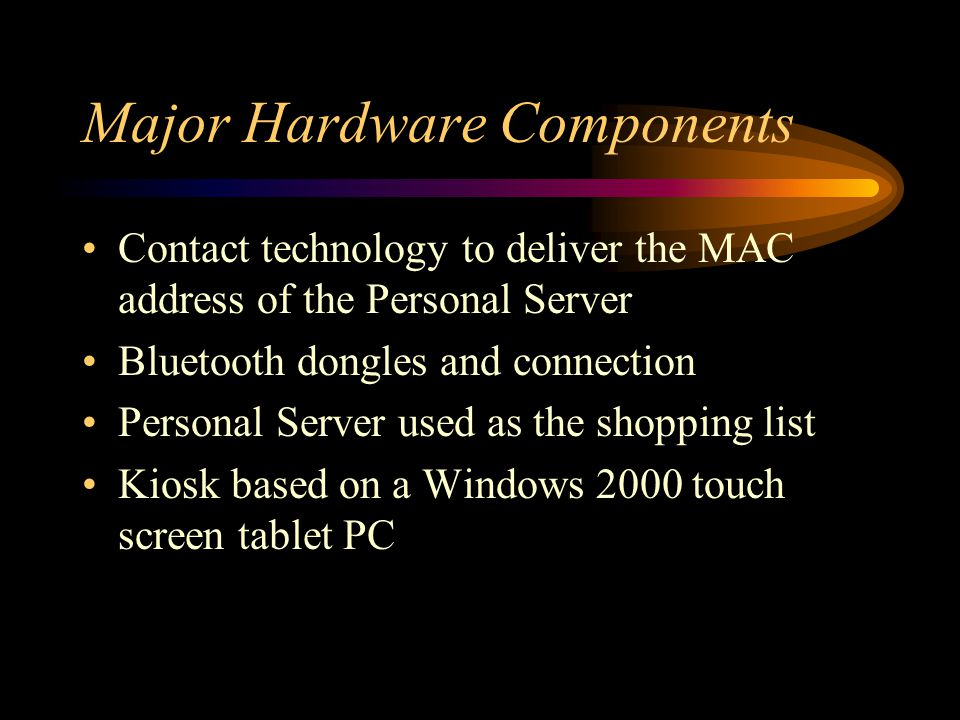 Major Hardware Components Contact technology to deliver the MAC address of the Personal Server Bluetooth dongles and connection Personal Server used as the shopping list Kiosk based on a Windows 2000 touch screen tablet PC