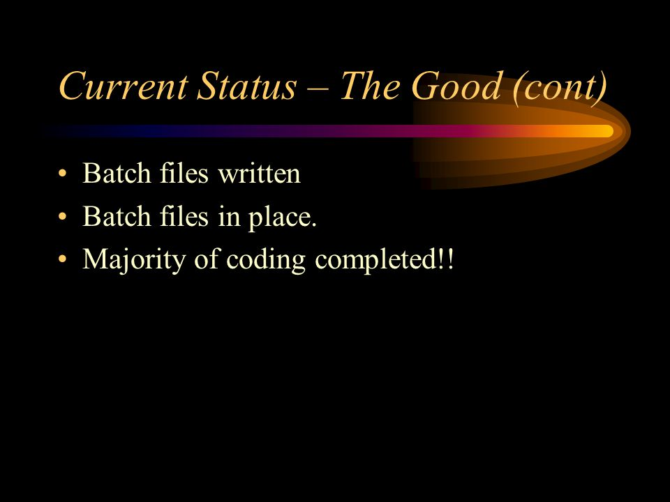 Current Status – The Good (cont) Batch files written Batch files in place.