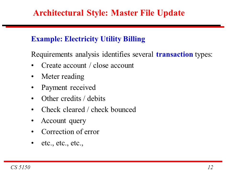 CS 5150 12 Example: Electricity Utility Billing Requirements analysis identifies several transaction types: Create account / close account Meter readi