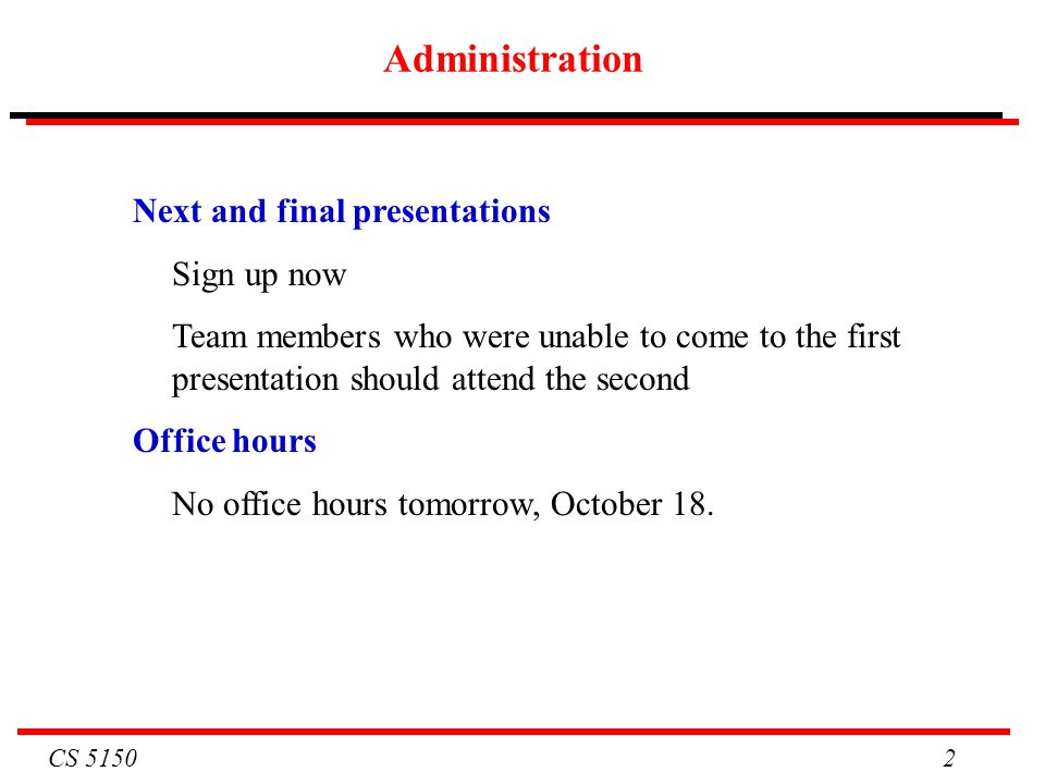 CS 5150 2 Administration Next and final presentations Sign up now Team members who were unable to come to the first presentation should attend the sec