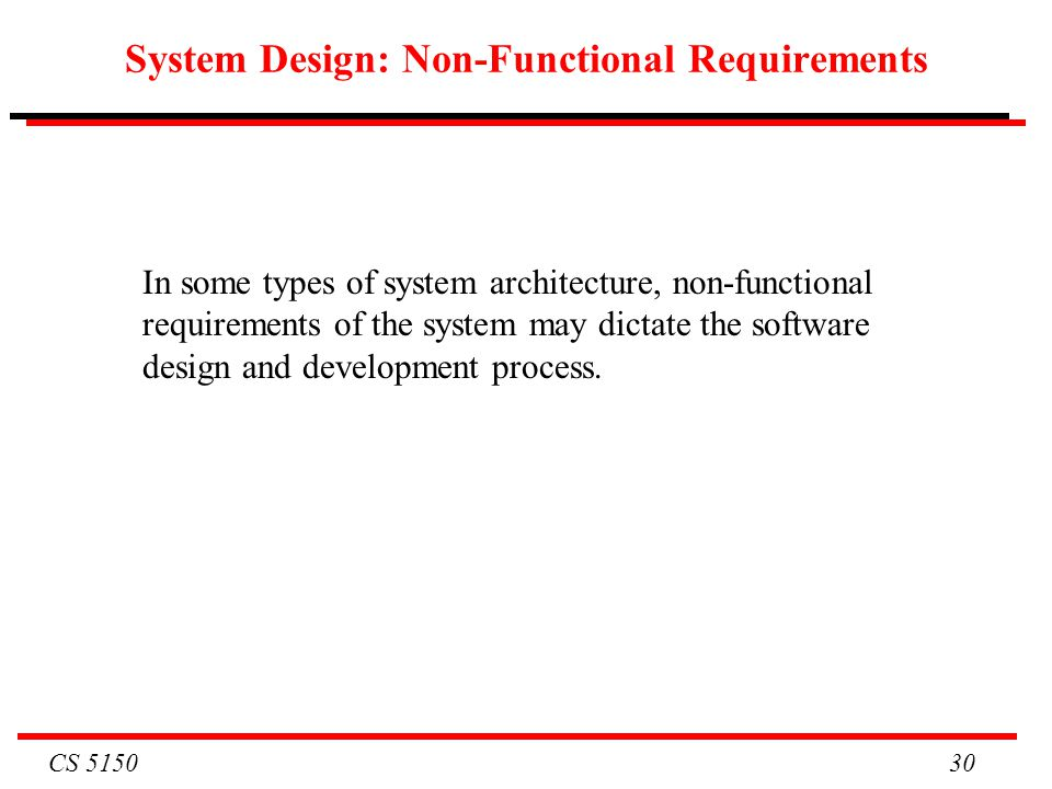 CS 5150 30 System Design: Non-Functional Requirements In some types of system architecture, non-functional requirements of the system may dictate the