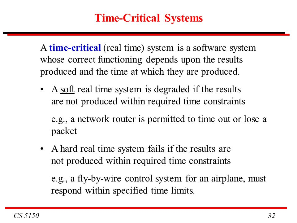 CS 5150 32 Time-Critical Systems A time-critical (real time) system is a software system whose correct functioning depends upon the results produced a