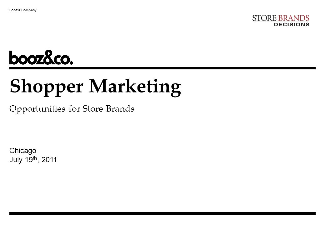 Booz & Company 1 The Shopper Marketing opportunity: influence malleable brand preferences along the full path to purchase 1 Booz & Company Source:Booz & Company, SheSpeaks survey of 2,200 shoppers completing post-shopping survey Timing of Brand Selection (% of total items purchased) Item Not on List, Impulse PurchaseItem on List, Brand Selected in StoreBrand on List, Purchased in StoreBrand on List, Switched in Store Room to influence brand selection in the aisle Source:Survey of 3,600 shoppers for Shopper Marketing 3.0 study conducted Fall 2009 by Booz & Company In collaboration with Grocery Manufacturers Association Room to firm up preference before the store Shopper marketing: building insights about consumers when they are in shopping mode and applying these insights to influence their purchase decisions