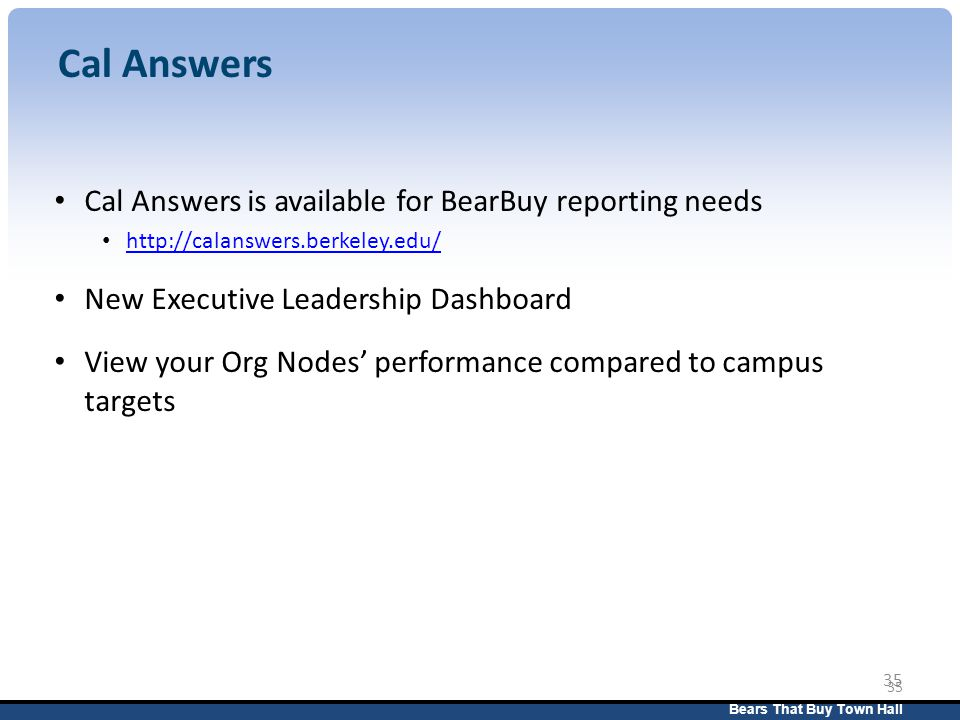 Bears That Buy Town Hall 35 Cal Answers Cal Answers is available for BearBuy reporting needs http://calanswers.berkeley.edu/ New Executive Leadership Dashboard View your Org Nodes' performance compared to campus targets 35