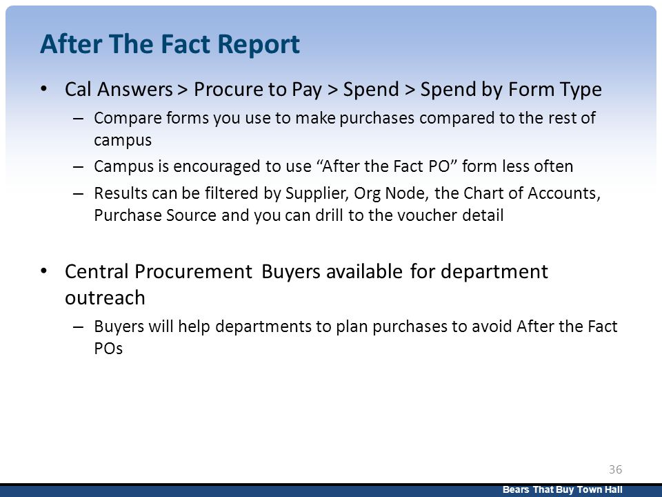 Bears That Buy Town Hall 36 After The Fact Report Cal Answers > Procure to Pay > Spend > Spend by Form Type – Compare forms you use to make purchases compared to the rest of campus – Campus is encouraged to use After the Fact PO form less often – Results can be filtered by Supplier, Org Node, the Chart of Accounts, Purchase Source and you can drill to the voucher detail Central Procurement Buyers available for department outreach – Buyers will help departments to plan purchases to avoid After the Fact POs
