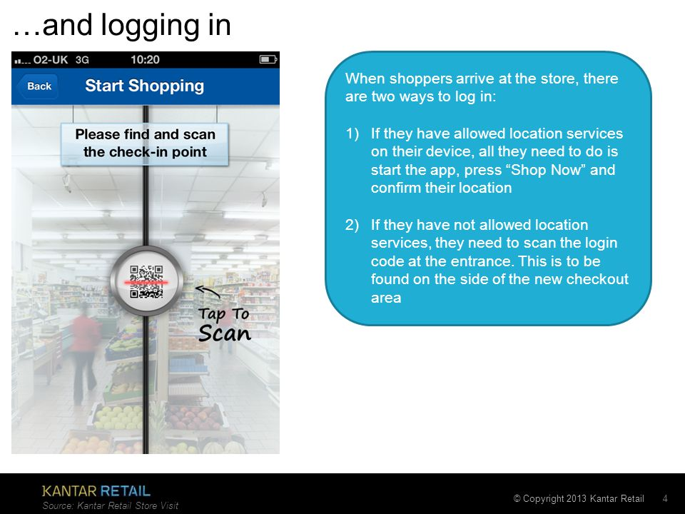 © Copyright 2013 Kantar Retail …and logging in 4 Source: Kantar Retail Store Visit When shoppers arrive at the store, there are two ways to log in: 1)If they have allowed location services on their device, all they need to do is start the app, press Shop Now and confirm their location 2)If they have not allowed location services, they need to scan the login code at the entrance.
