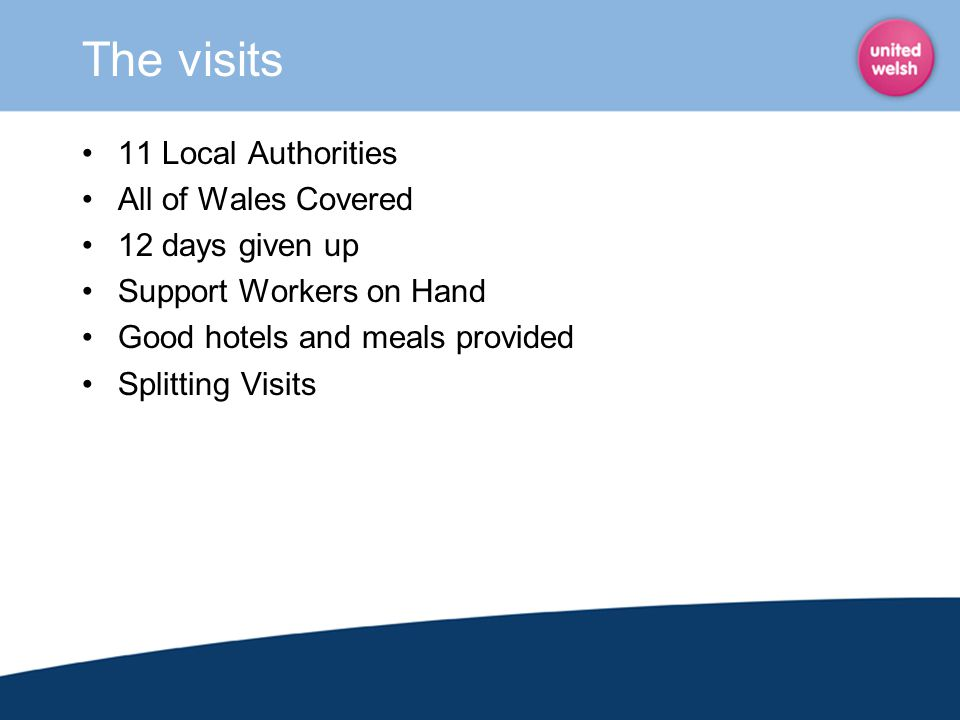 The visits 11 Local Authorities All of Wales Covered 12 days given up Support Workers on Hand Good hotels and meals provided Splitting Visits