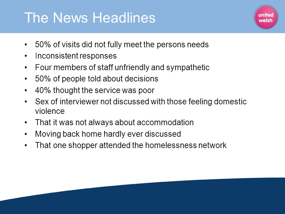 The News Headlines 50% of visits did not fully meet the persons needs Inconsistent responses Four members of staff unfriendly and sympathetic 50% of p