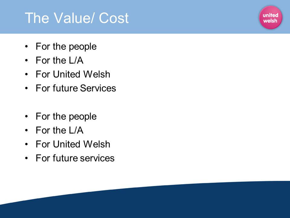 The Value/ Cost For the people For the L/A For United Welsh For future Services For the people For the L/A For United Welsh For future services