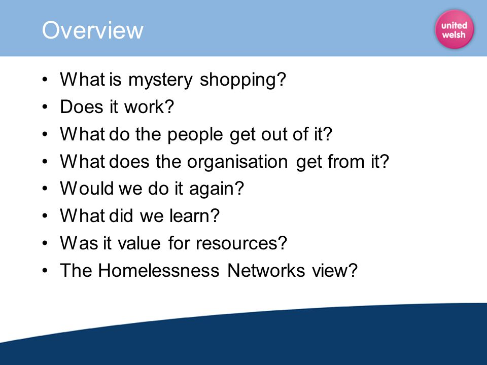 Overview What is mystery shopping? Does it work? What do the people get out of it? What does the organisation get from it? Would we do it again? What