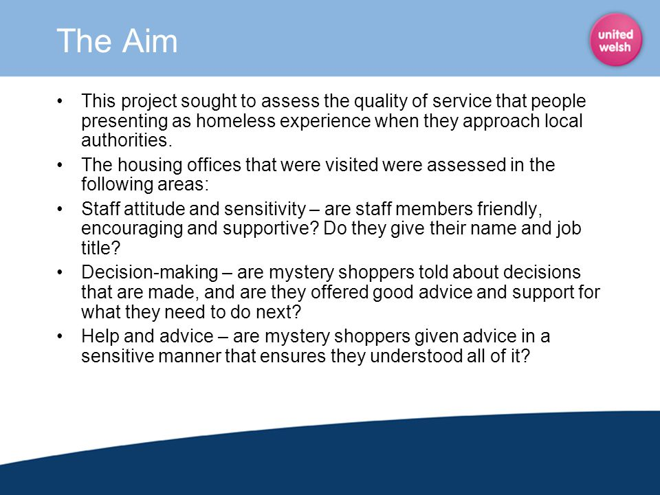 The Aim This project sought to assess the quality of service that people presenting as homeless experience when they approach local authorities. The h