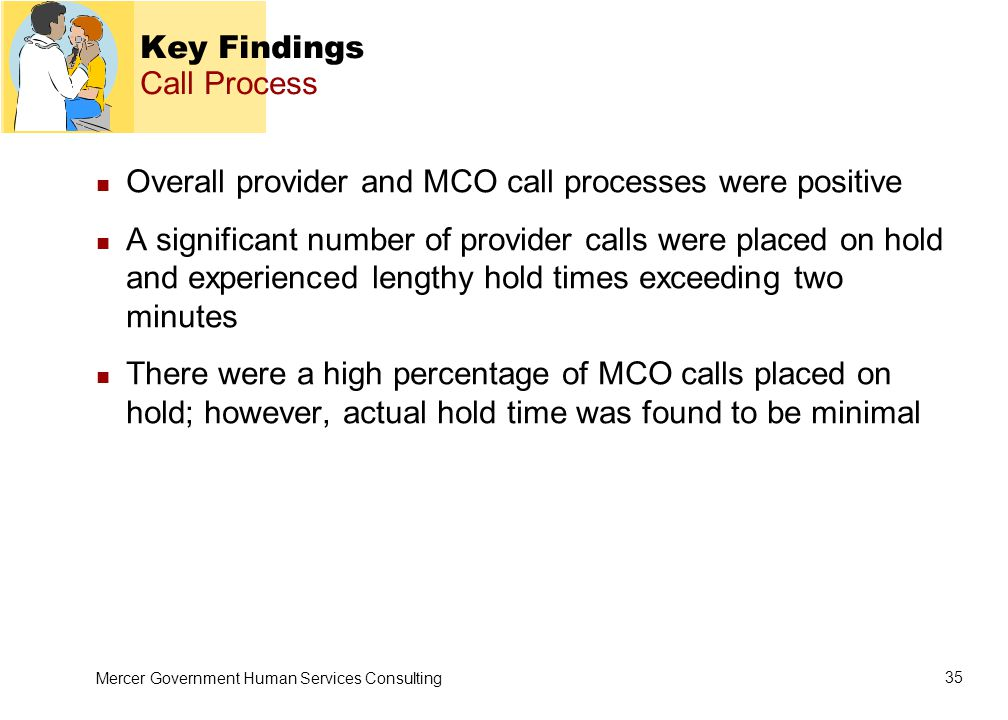 Mercer Government Human Services Consulting 35 Key Findings Call Process Overall provider and MCO call processes were positive A significant number of provider calls were placed on hold and experienced lengthy hold times exceeding two minutes There were a high percentage of MCO calls placed on hold; however, actual hold time was found to be minimal