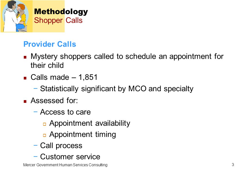 Mercer Government Human Services Consulting 3 Methodology Shopper Calls Provider Calls Mystery shoppers called to schedule an appointment for their child Calls made – 1,851 −Statistically significant by MCO and specialty Assessed for: −Access to care  Appointment availability  Appointment timing −Call process −Customer service
