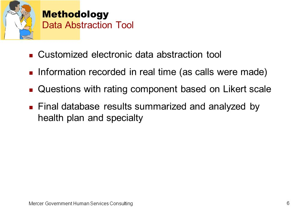 Mercer Government Human Services Consulting 6 Methodology Data Abstraction Tool Customized electronic data abstraction tool Information recorded in real time (as calls were made) Questions with rating component based on Likert scale Final database results summarized and analyzed by health plan and specialty