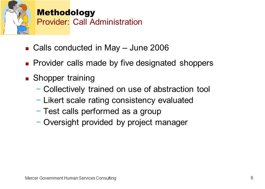 Mercer Government Human Services Consulting 8 Methodology Provider: Call Administration Calls conducted in May – June 2006 Provider calls made by five designated shoppers Shopper training −Collectively trained on use of abstraction tool −Likert scale rating consistency evaluated −Test calls performed as a group −Oversight provided by project manager