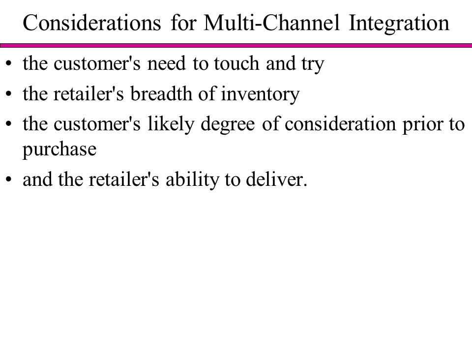 Considerations for Multi-Channel Integration the customer s need to touch and try the retailer s breadth of inventory the customer s likely degree of consideration prior to purchase and the retailer s ability to deliver.
