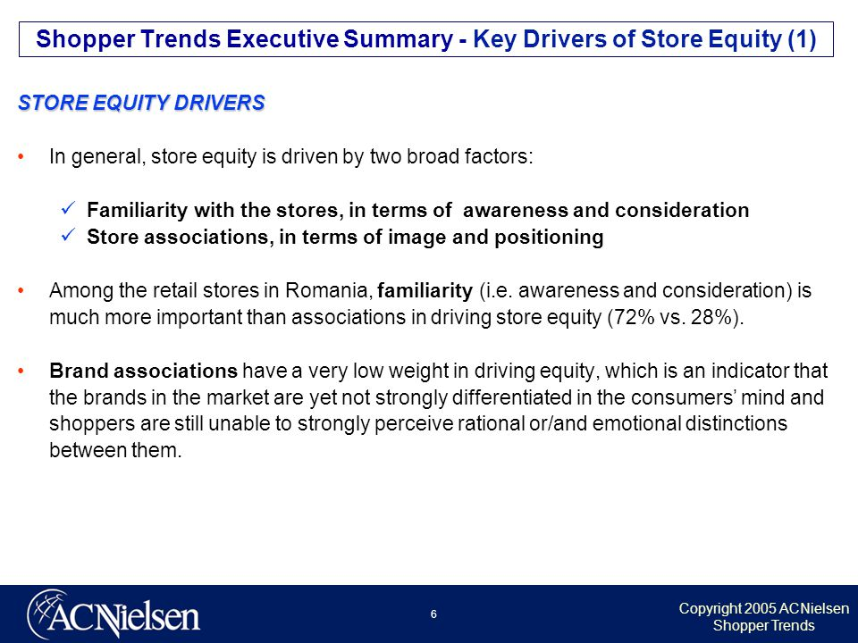 Copyright 2005 ACNielsen Shopper Trends 6 STORE EQUITY DRIVERS In general, store equity is driven by two broad factors: Familiarity with the stores, in terms of awareness and consideration Store associations, in terms of image and positioning Among the retail stores in Romania, familiarity (i.e.