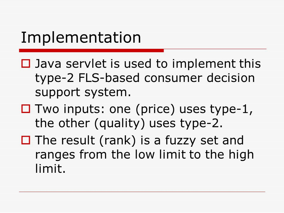 Implementation  Java servlet is used to implement this type-2 FLS-based consumer decision support system.  Two inputs: one (price) uses type-1, the