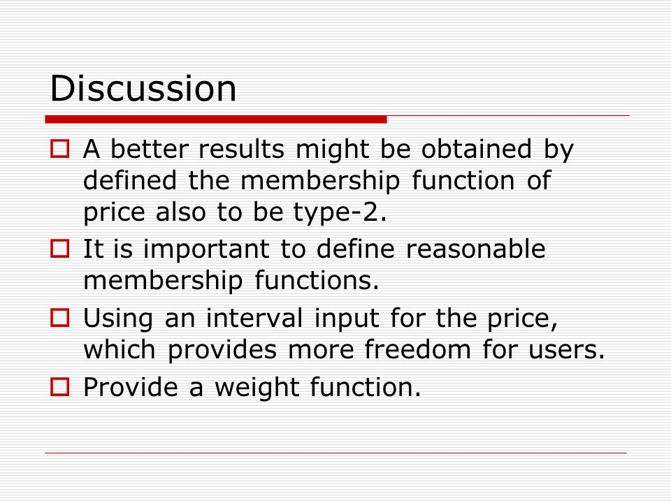 Discussion  A better results might be obtained by defined the membership function of price also to be type-2.  It is important to define reasonable
