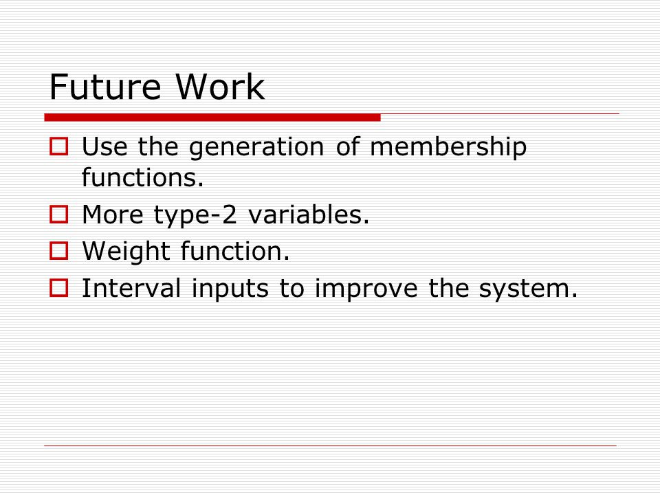 Future Work  Use the generation of membership functions.  More type-2 variables.  Weight function.  Interval inputs to improve the system.