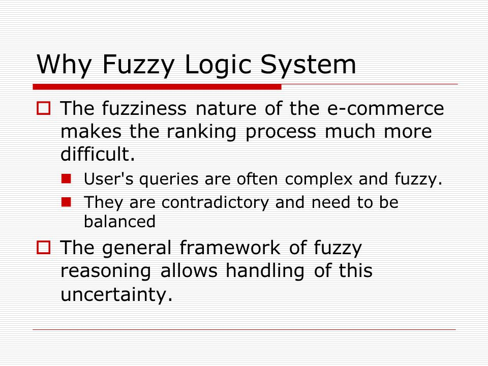 Why Fuzzy Logic System  The fuzziness nature of the e-commerce makes the ranking process much more difficult. User's queries are often complex and fu