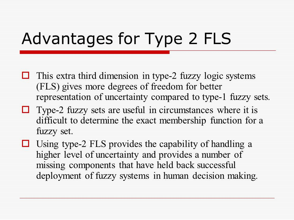 Advantages for Type 2 FLS  This extra third dimension in type-2 fuzzy logic systems (FLS) gives more degrees of freedom for better representation of