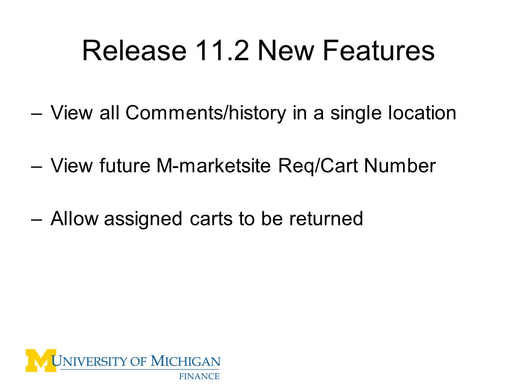 Release 11.2 New Features –View all Comments/history in a single location –View future M-marketsite Req/Cart Number –Allow assigned carts to be returned 2