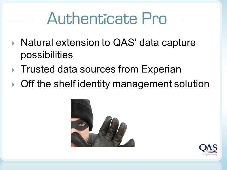 Natural extension to QAS' data capture possibilities Trusted data sources from Experian Off the shelf identity management solution