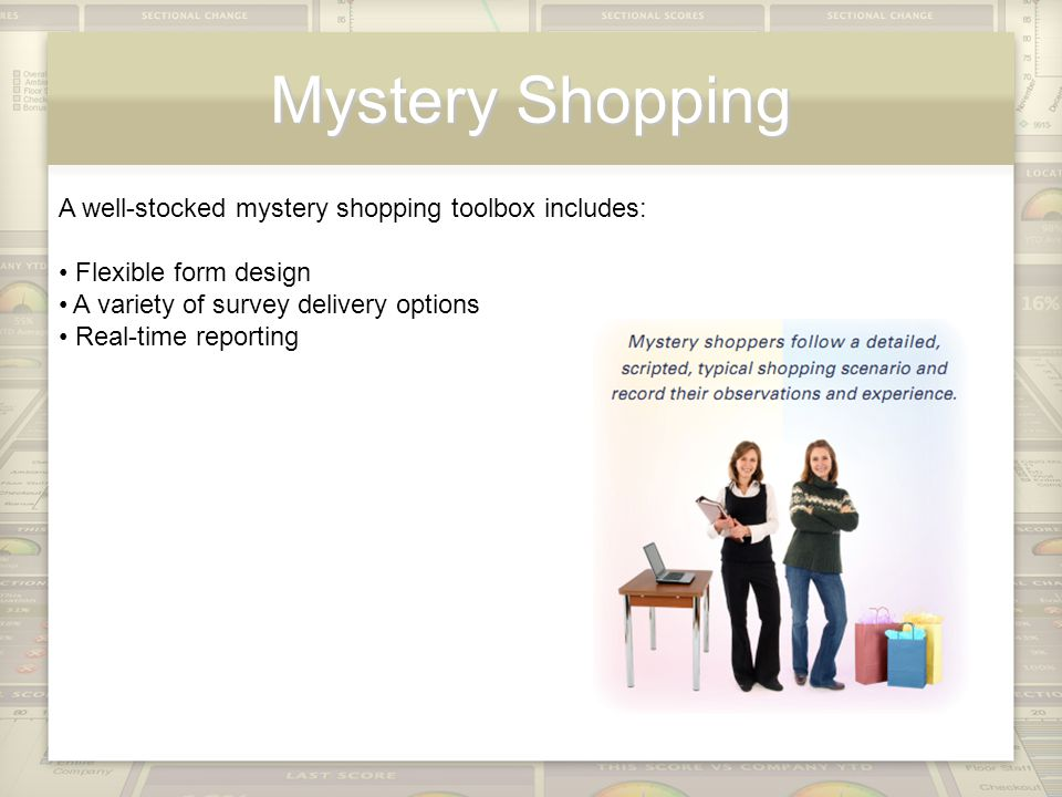 Mystery Shopping A well-stocked mystery shopping toolbox includes: Flexible form design A variety of survey delivery options Real-time reporting
