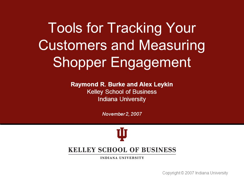 Copyright © 2007 Indiana University Tools for Tracking Your Customers and Measuring Shopper Engagement Raymond R. Burke and Alex Leykin Kelley School